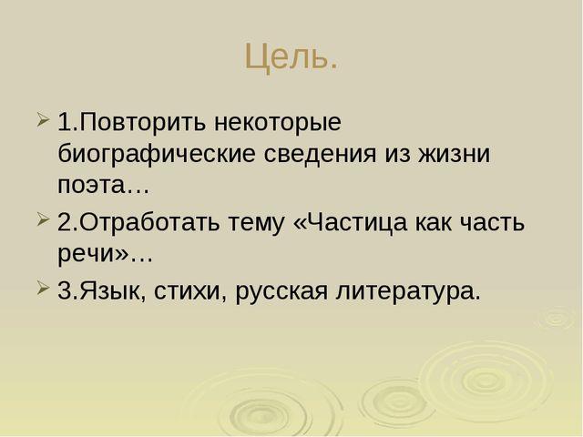Цель. 1.Повторить некоторые биографические сведения из жизни поэта… 2.Отработ...