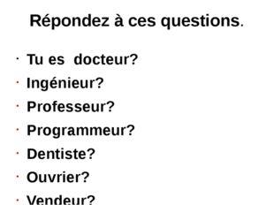 Répondez à ces questions. Tu es docteur? Ingénieur? Professeur? Programmeur?