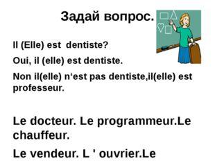 Задай вопрос. Il (Elle) est dentiste? Oui, il (elle) est dentiste. Non il(ell