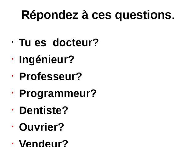 Répondez à ces questions. Tu es docteur? Ingénieur? Professeur? Programmeur?...