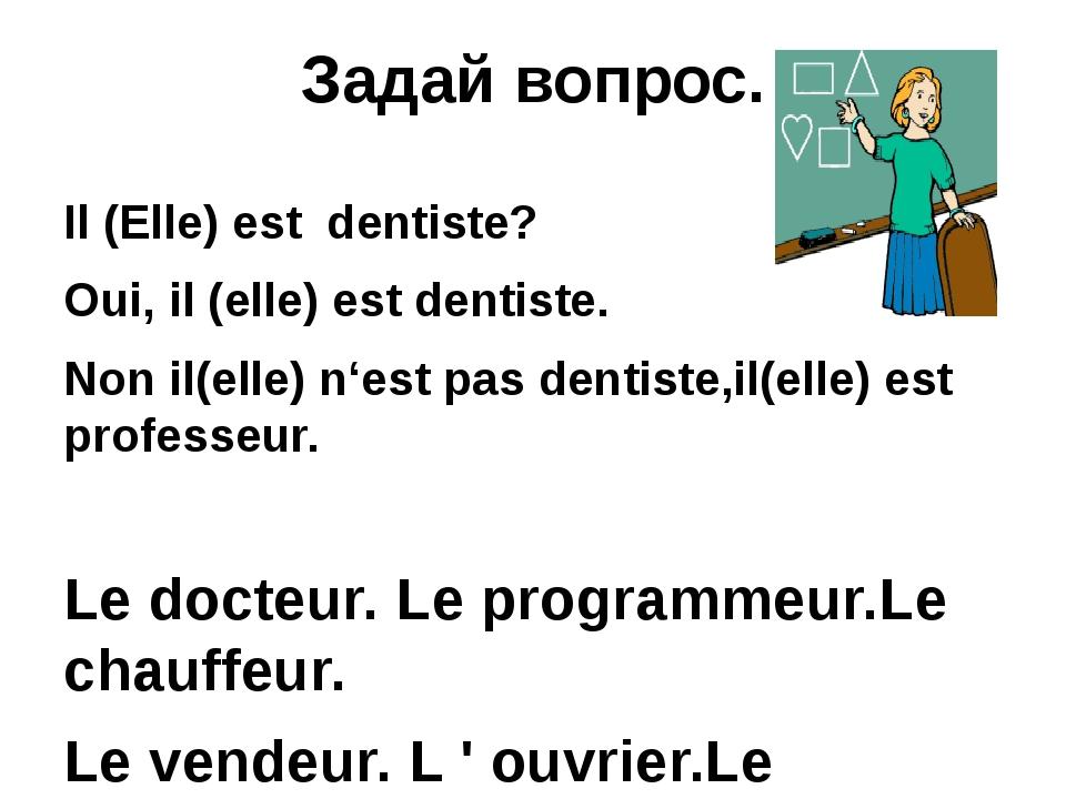 Задай вопрос. Il (Elle) est dentiste? Oui, il (elle) est dentiste. Non il(ell...