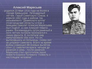 Алексей Маресьев - родился 20 Мая 1916 года на Волге в городе Камышине. Леге
