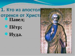 1. Кто из апостолов трижды отрекся от Христа? Павел; Пётр; Иуда. 1. Кто из ап