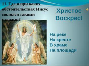 Христос Воскрес! На реке На кресте В храме На площади 11. Где и при каких обс
