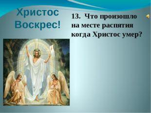 Христос Воскрес! 13. Что произошло на месте распятия когда Христос умер? 13.