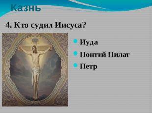 Казнь Иуда Понтий Пилат Петр 4. Кто судил Иисуса? 4. Кто судил Иисуса? Иуда П