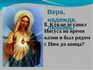 Вера, надежда, любовь! 8. Кто не оставил Иисуса во время казни и был рядом с
