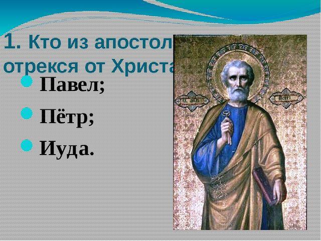 1. Кто из апостолов трижды отрекся от Христа? Павел; Пётр; Иуда. 1. Кто из ап...