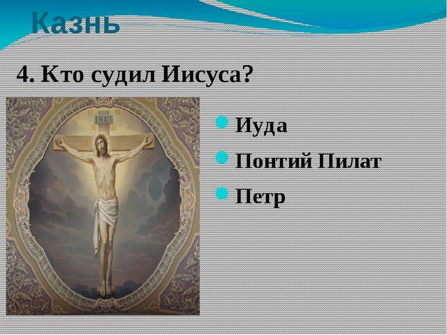 Казнь Иуда Понтий Пилат Петр 4. Кто судил Иисуса? 4. Кто судил Иисуса? Иуда П...