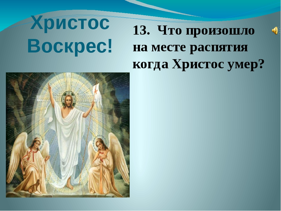 Христос Воскрес! 13. Что произошло на месте распятия когда Христос умер? 13....