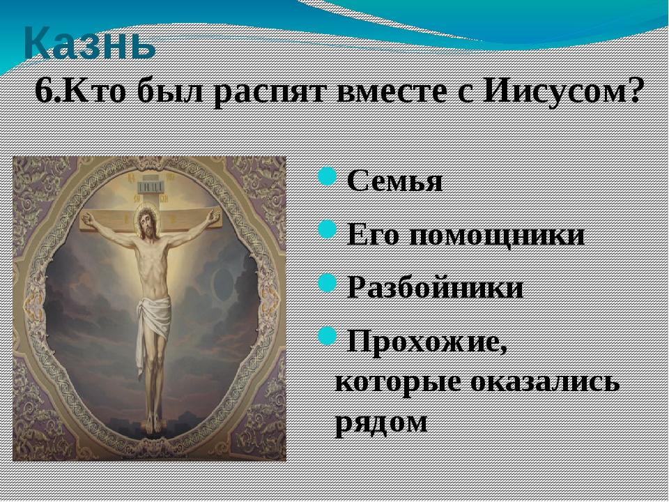Казнь Семья Его помощники Разбойники Прохожие, которые оказались рядом 6.Кто...