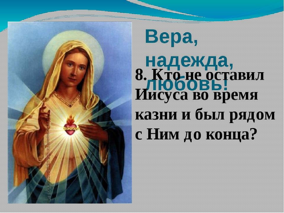 Вера, надежда, любовь! 8. Кто не оставил Иисуса во время казни и был рядом с...