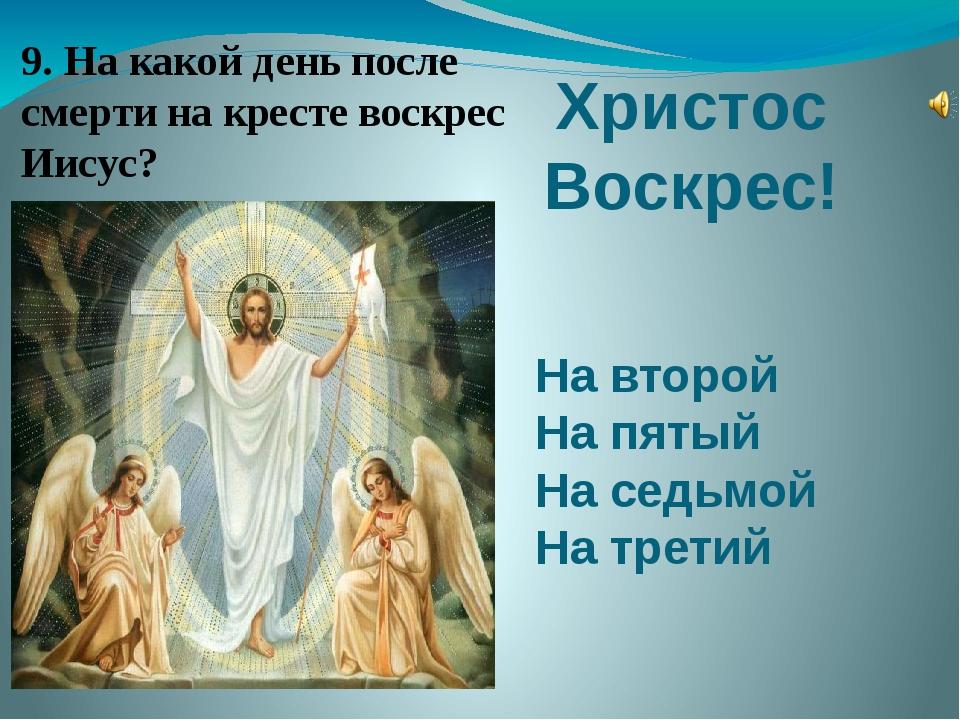 Христос Воскрес! На второй На пятый На седьмой На третий 9. На какой день пос...