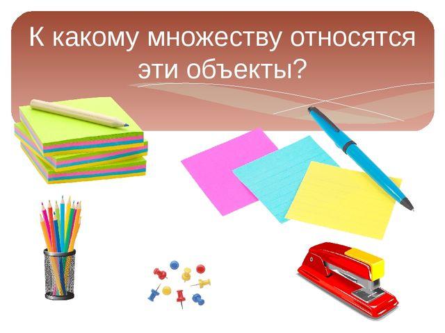 К какому множеству относятся эти объекты?