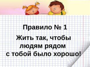 Правило № 1 Жить так, чтобы людям рядом с тобой было хорошо!