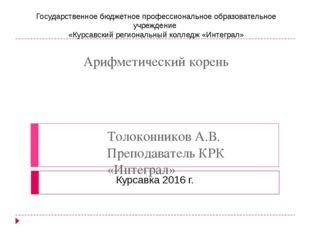 Арифметический корень Толоконников А.В. Преподаватель КРК «Интеграл» Государс