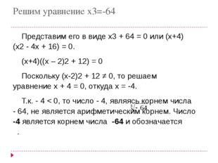 Решим уравнение х3=-64 Представим его в видеx3+ 64=0или (x+4)(x2-4x+