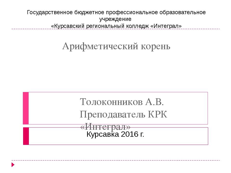 Арифметический корень Толоконников А.В. Преподаватель КРК «Интеграл» Государс...