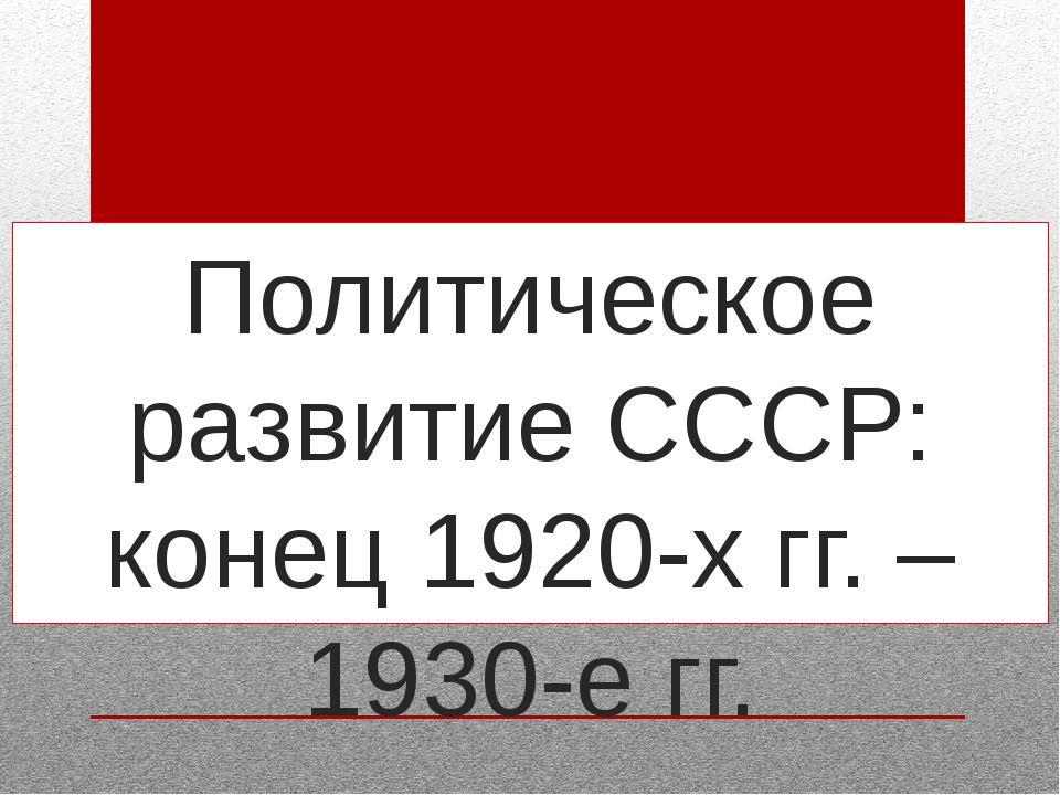 Политическое развитие СССР: конец 1920-х гг. – 1930-е гг.