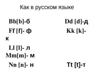 Как в русском языке Bb[b]-б Dd [d]-д Ff [f]- ф Kk [k]-к Ll [l]- л Mm[m]- м Nn