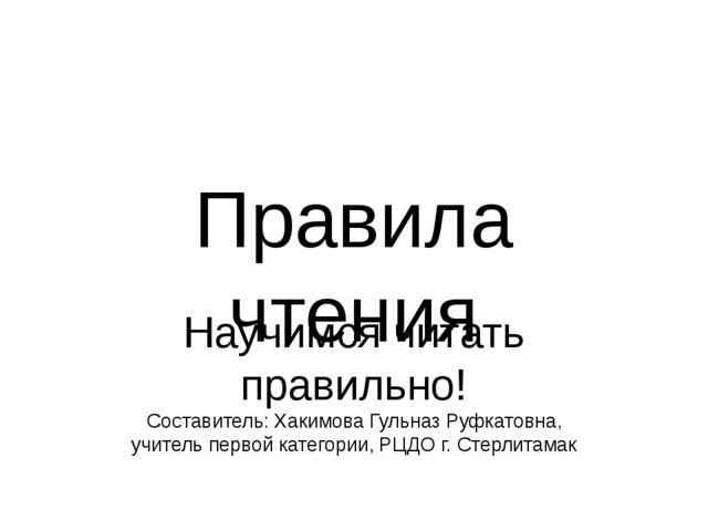 Правила чтения Научимся читать правильно! Составитель: Хакимова Гульназ Руфка...