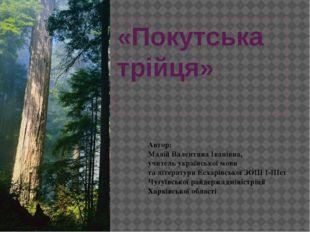 «Покутська трійця» Автор: Малій Валентина Іванівна, учитель української мови