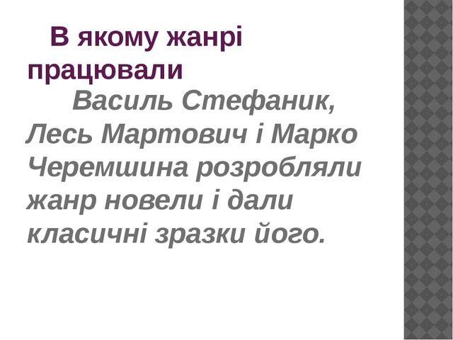 В якому жанрі працювали Василь Стефаник, Лесь Мартович і Марко Черемшина...