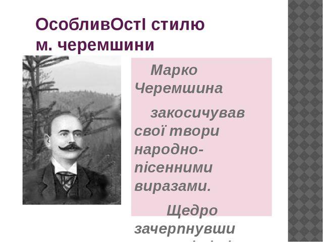 ОсобливОстІ стилю м. черемшини Марко Черемшина закосичував свої твори нар...