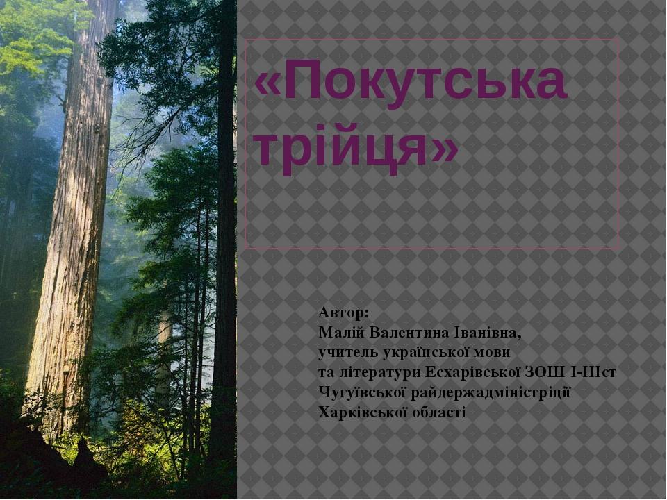«Покутська трійця» Автор: Малій Валентина Іванівна, учитель української мови...
