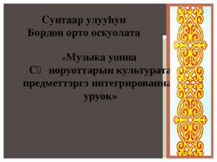 Сунтаар улууhун Бордон орто оскуолата «Музыка уонна СӨ норуоттарын культурата