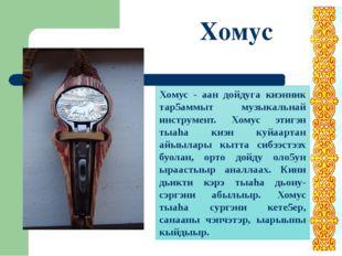 Хомус Хомус - аан дойдуга киэнник тар5аммыт музыкальнай инструмент. Хомус эти