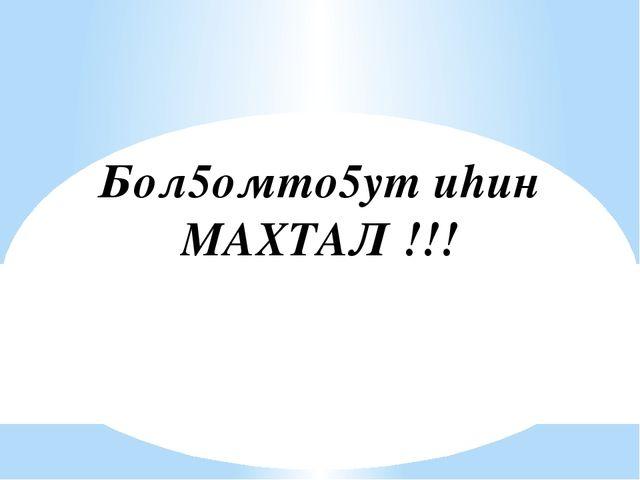 Бол5омто5ут иhин МАХТАЛ !!!