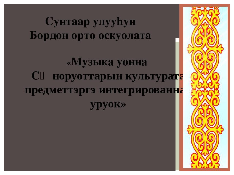 Сунтаар улууhун Бордон орто оскуолата «Музыка уонна СӨ норуоттарын культурата...