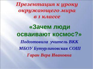 «Зачем люди осваивают космос?» Подготовила учитель ВКК МБОУ Бутурлиновская С