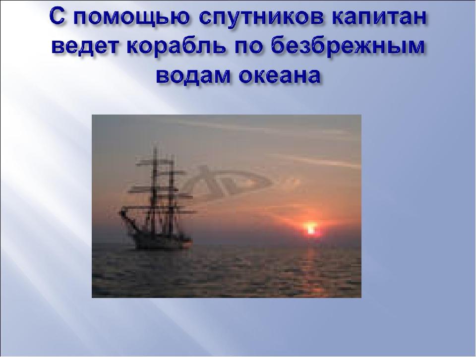 2.С помощью спутников капитан ведет корабль по безбрежным водам океана. 3.Спу...