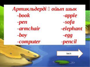 Артикльдерді қойып шык -book -apple -pen -sofa -armchair -elephant -boy -egg
