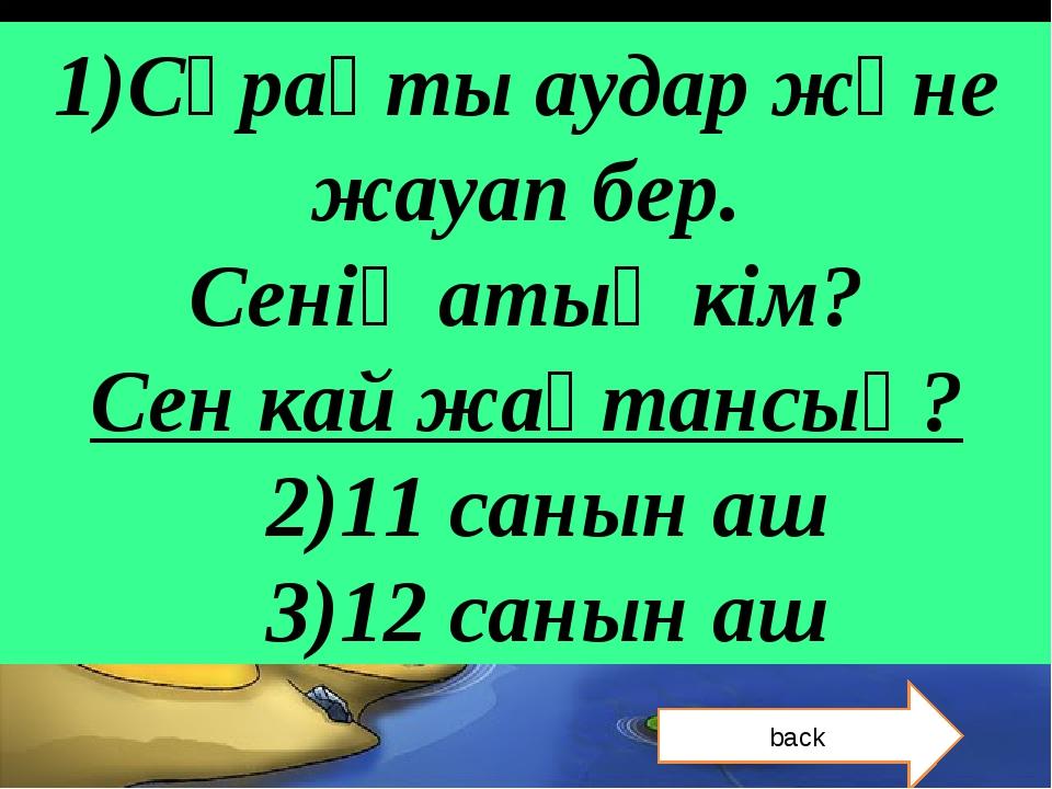 1)Сұрақты аудар және жауап бер. Сенің атың кім? Сен кай жақтансың? 2)11 санын...