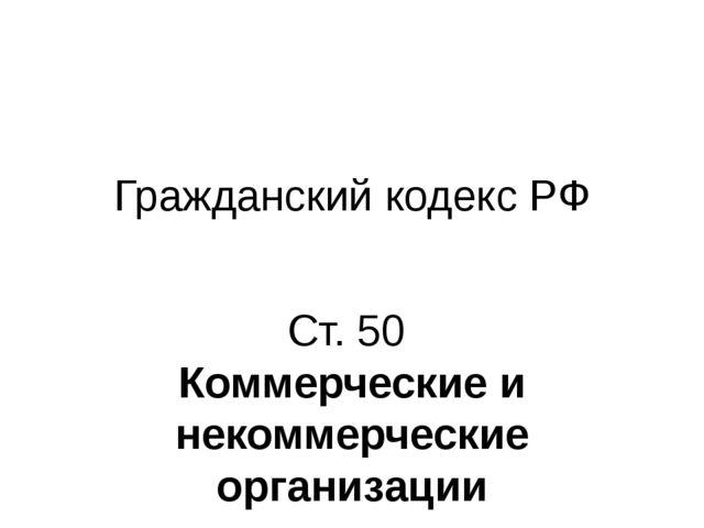 Гражданский кодекс РФ Ст. 50 Коммерческие и некоммерческие организации