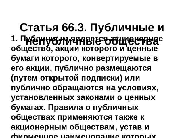 Статья66.3.Публичные и непубличные общества 1. Публичным является акционер...