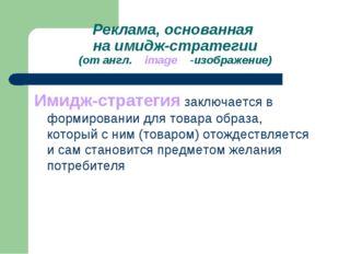 Реклама, основанная на имидж-стратегии (от англ. image -изображение) Имидж-ст