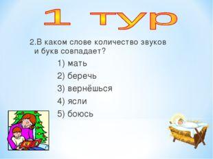2.В каком слове количество звуков и букв совпадает? 1) мать 2) беречь 3) вер