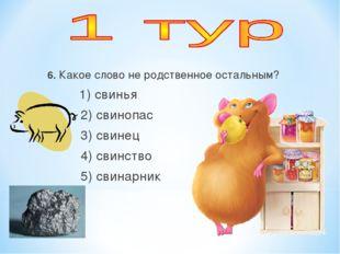 6. Какое слово не родственное остальным? 1) свинья 2) свинопас 3) свинец 4) с