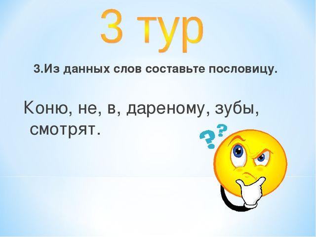 3.Из данных слов составьте пословицу. Коню, не, в, дареному, зубы, смотрят.