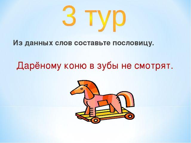 Из данных слов составьте пословицу. Дарёному коню в зубы не смотрят.