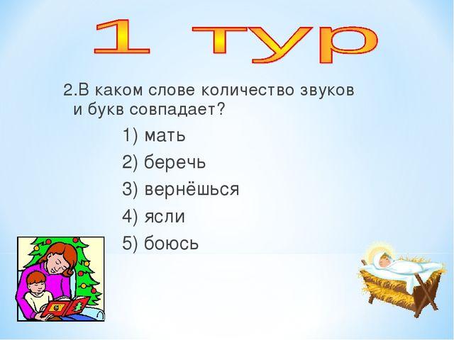 2.В каком слове количество звуков и букв совпадает? 1) мать 2) беречь 3) вер...