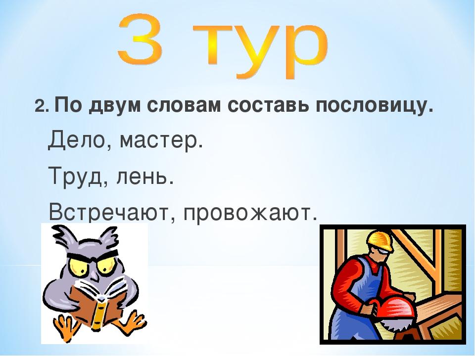 2. По двум словам составь пословицу. Дело, мастер. Труд, лень. Встречают, про...