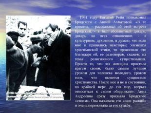 1961 году Евгений Рейн познакомил Бродского с Анной Ахматовой. «В те времена