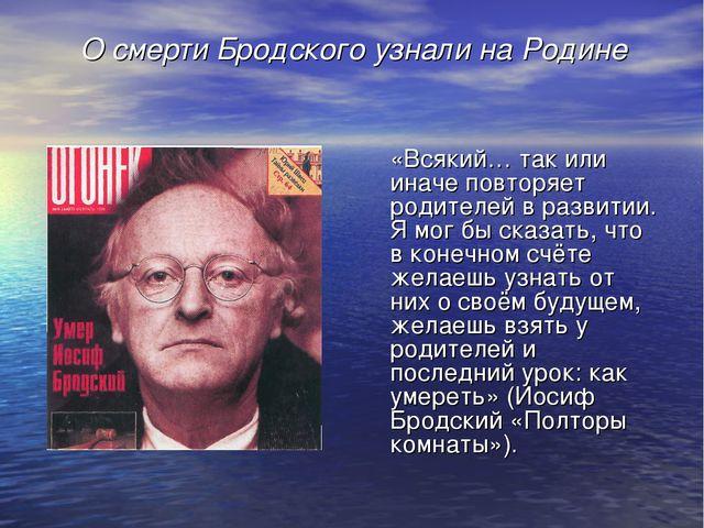 О смерти Бродского узнали на Родине «Всякий… так или иначе повторяет родител...