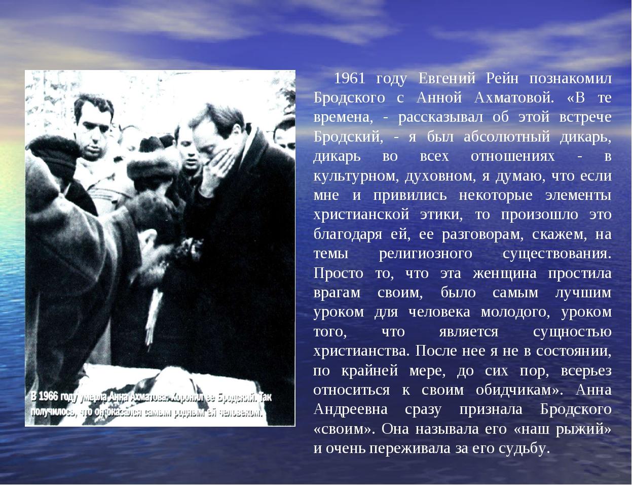 1961 году Евгений Рейн познакомил Бродского с Анной Ахматовой. «В те времена...