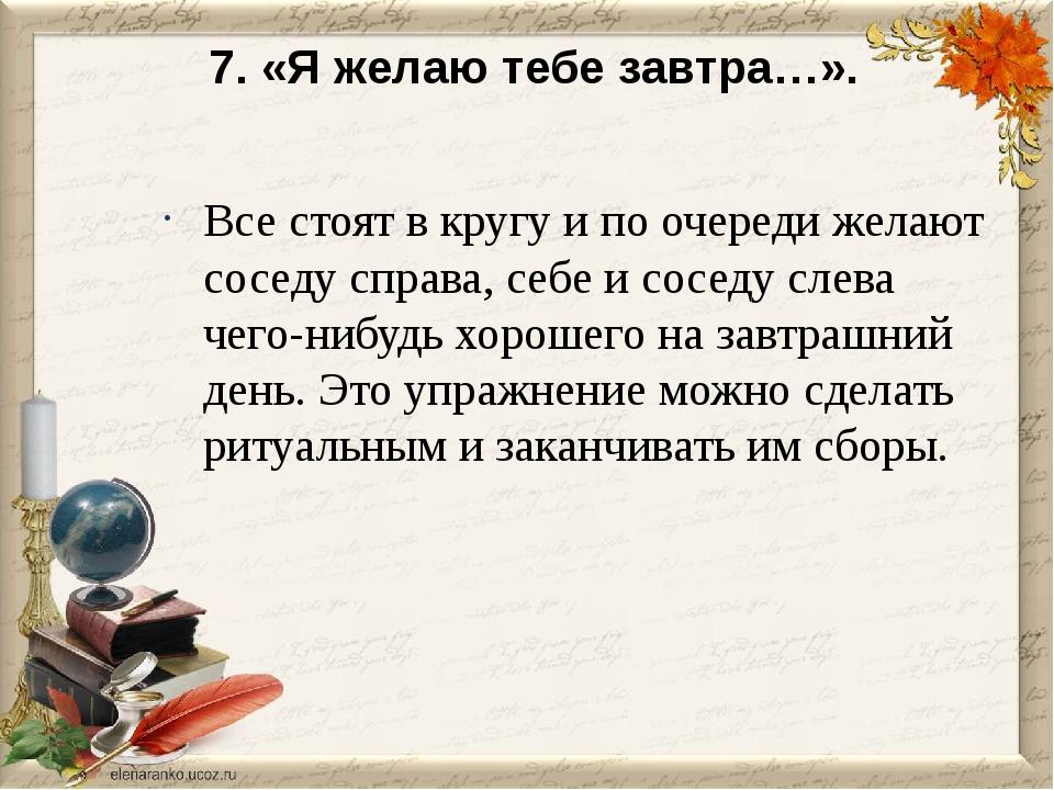 7. «Я желаю тебе завтра…». Все стоят в кругу и по очереди желают соседу спра...